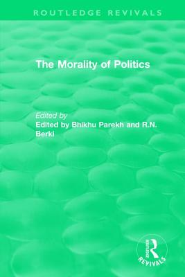 Routledge Revivals: The Morality of Politics (1972) - Parekh, Bhikhu (Editor), and Berki, R N (Editor)