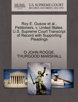 Roy E. Gusow et al., Petitioners, V. United States. U.S. Supreme Court Transcript of Record with Supporting Pleadings - Rogge, O John, and Marshall, Thurgood