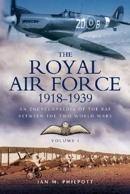 Royal Air Force 1918 to 1939: An Encyclopaedia of the RAF Between the Two World Wars - Volume I - 1918 to 1929. - Philpott, Ian