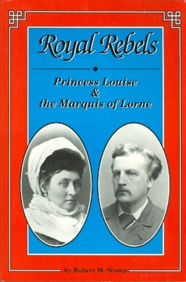Royal Rebels: Princess Louise & the Marquis of Lorne - Stamp, and Stamp, Robert M