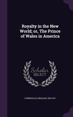 Royalty in the New World; Or, the Prince of Wales in America - Cornwallis, Kinahan