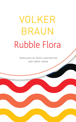 Rubble Flora: Selected Poems - Braun, Volker, and Constantine, David (Translated by), and Leeder, Karen (Translated by)