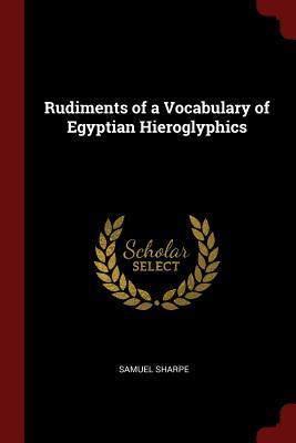 Rudiments of a Vocabulary of Egyptian Hieroglyphics - Sharpe, Samuel