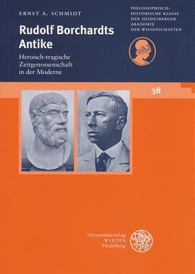 Rudolf Borchardts Antike: Heroisch-Tragische Zeitgenossenschaft in Der Moderne - Schmidt, Ernst A