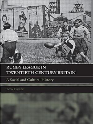 Rugby League Twentieth Century Britian: A Social and Cultural History - Collins, Tony