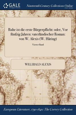 Ruhe Ist Die Erste Burgerpflicht: Oder, VOR Funfzig Jahren: Vaterlandischer Roman: Von W. Alexis (W. Haring); Erster Band - Alexis, Willibald