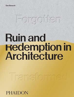 Ruin and Redemption in Architecture - Barasch, Dan, and Thuras, Dylan (Contributions by)