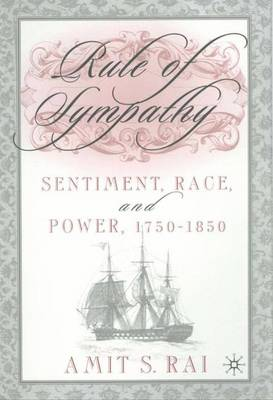 Rule of Sympathy: Sentiment, Race, and Power, 1750-1850 - Rai, Amit S