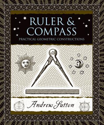Ruler & Compass: Practical Geometric Constructions - Sutton, Andrew