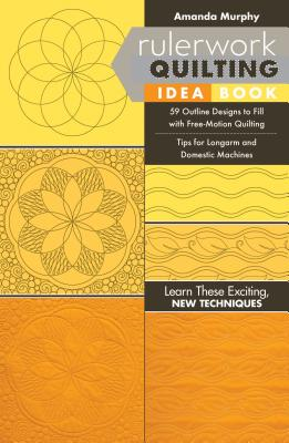 Rulerwork Quilting Idea Book: 59 Outline Designs to Fill with Free-Motion Quilting, Tips for Longarm and Domestic Machines - Murphy, Amanda