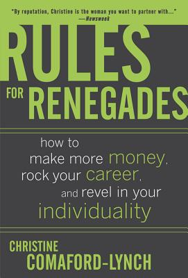 Rules for Renegades: How to Make More Money, Rock Your Career, and Revel in Your Individuality - Lynch, Christine