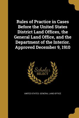Rules of Practice in Cases Before the United States District Land Offices, the General Land Office, and the Department of the Interior. Approved December 9, 1910 - United States General Land Office (Creator)