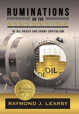 Ruminations on the Distortion of Oil Prices and Crony Capitalism: Selected Writings - Learsy, Raymond J
