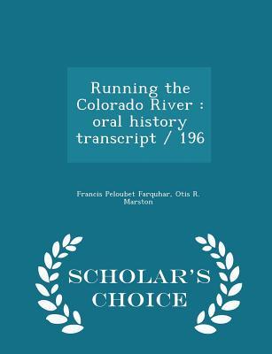 Running the Colorado River: Oral History Transcript / 196 - Scholar's Choice Edition - Farquhar, Francis Peloubet, and Marston, Otis R