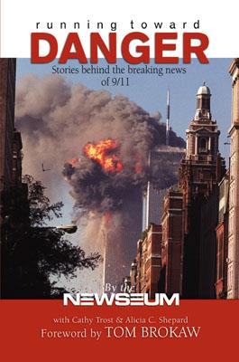 Running Toward Danger: Stories Behind the Breaking News of September 11 - Trost, Cathy, and Newseum, and Brokaw, Tom (Foreword by)