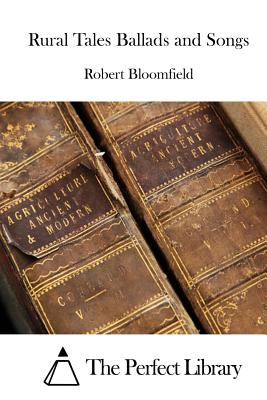 Rural Tales Ballads and Songs - Bloomfield, Robert, and The Perfect Library (Editor)