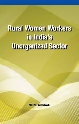 Rural Women Workers in India's Unorganized Sector - Agrawal, Meenu