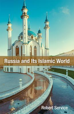 Russia and Its Islamic World: From the Mongol Conquest to the Syrian Military Intervention - Service, Robert
