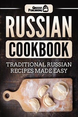 Russian Cookbook: Traditional Russian Recipes Made Easy - Publishing, Grizzly