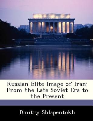 Russian Elite Image of Iran: From the Late Soviet Era to the Present - Shlapentokh, Dmitry