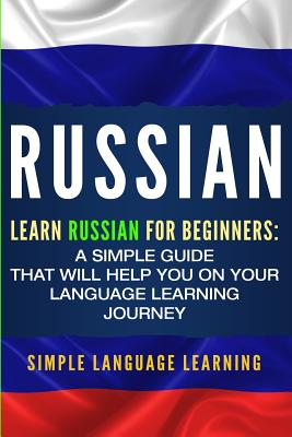Russian: Learn Russian for Beginners: A Simple Guide that Will Help You on Your Language Learning Journey - Learning, Simple Language