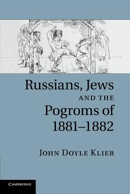 Russians, Jews, and the Pogroms of 1881-1882 - Klier, John Doyle
