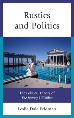 Rustics and Politics: The Political Theory of The Beverly Hillbillies - Feldman, Leslie Dale