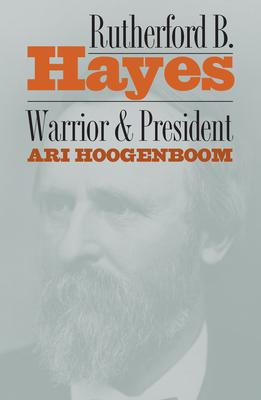 Rutherford B. Hayes: Warrior and President - Hoogenboom, Ari, Professor