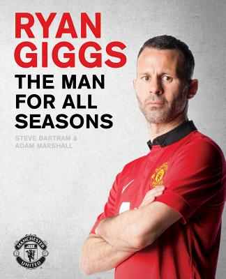 Ryan Giggs: The Man For All Seasons - Bartram, Steve, and Marshall, Adam