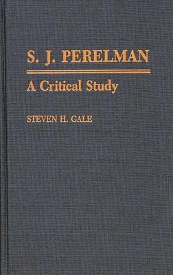 S.J. Perelman: A Critical Study - Gale, Steven H