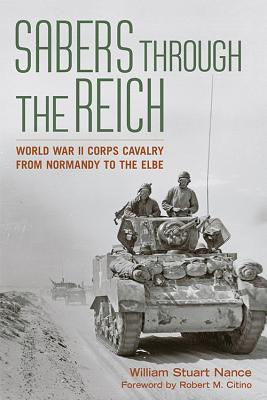 Sabers Through the Reich: World War II Corps Cavalry from Normandy to the Elbe - Nance, William Stuart, and Citino, Robert M (Foreword by)