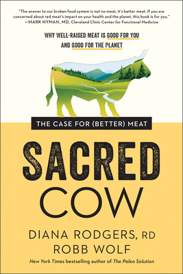 Sacred Cow: The Case for (Better) Meat: Why Well-Raised Meat Is Good for You and Good for the Planet - Rodgers, Diana, and Wolf, Robb