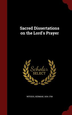 Sacred Dissertations on the Lord's Prayer - Witsius, Herman