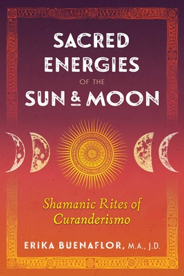 Sacred Energies of the Sun and Moon: Shamanic Rites of Curanderismo - Buenaflor, Erika