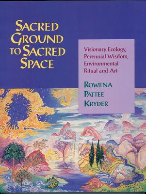 Sacred Ground to Sacred Space: Visionary Ecology, Perennial Wisdom, Environmental Ritual and Art - Kryder, Rowena Pattee