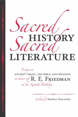 Sacred History, Sacred Literature: Essays on Ancient Israel, the Bible, and Religion in Honor of R.E. Friedman on His Sixtieth Birthday - Friedman, Richard Elliott