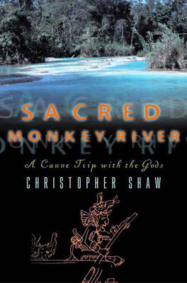 Sacred Monkey River: A Canoe Trip with the Gods - Shaw, Christopher