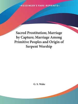 Sacred Prostitution; Marriage by Capture; Marriage Among Primitive Peoples and Origin of Serpent Worship - Wake, G S
