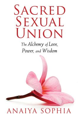 Sacred Sexual Union: The Alchemy of Love, Power, and Wisdom - Sophia, Anaiya