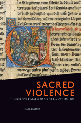 Sacred Violence: The European Crusades to the Middle East, 1095-1396 - Claster, Jill N