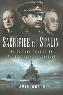 Sacrifice for Stalin: The Cost and Value of the Arctic Convoys Re-Assessed - Wragg, David