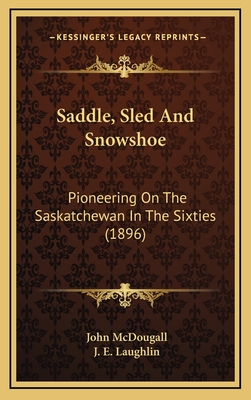 Saddle, sled and snowshoe : pioneering on the Saskatchewan in the sixties - McDougall, John