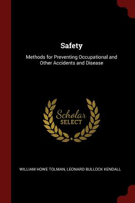 Safety: Methods for Preventing Occupational and Other Accidents and Disease - Tolman, William Howe, and Kendall, Leonard Bullock