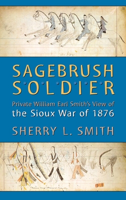Sagebrush Soldier: Private William Earl Smith's View of the Sioux War of 1876 - Smith, Sherry L
