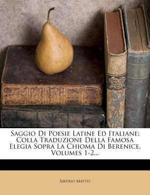 Saggio Di Poesie Latine Ed Italiane: Colla Traduzione Della Famosa Elegia Sopra La Chioma Di Berenice, Volumes 1-2... - Mattei, Saverio