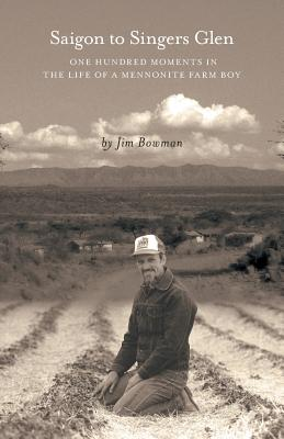 Saigon to Singers Glen: One Hundred Moments in the Life of a Mennonite Farm Boy - Bowman, Jim