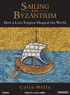 Sailing from Byzantium: How a Lost Empire Shaped the World - Wells, Colin, and James, Lloyd (Read by), and Pratt, Sean (Read by)