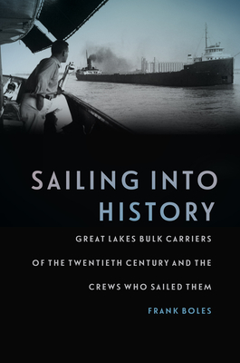 Sailing Into History: Great Lakes Bulk Carriers of the Twentieth Century and the Crews Who Sailed Them - Boles, Frank