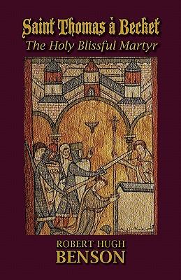 Saint Thomas a Becket, the Holy Blissful Martyr - Benson, Robert Hugh, Msgr.