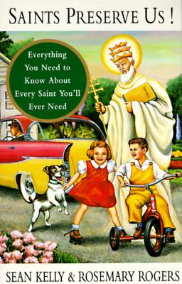 Saints Preserve Us!: Everything You Need to Know about Every Saint You'll Ever Need - Kelly, Sean, and Rogers, Rosemary